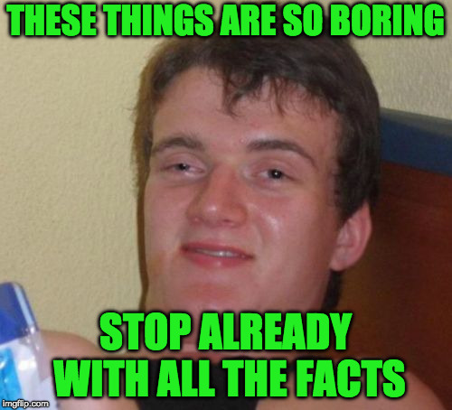 THESE THINGS ARE SO BORING STOP ALREADY WITH ALL THE FACTS | made w/ Imgflip meme maker