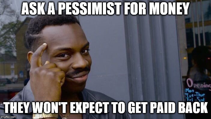 Roll Safe Think About It |  ASK A PESSIMIST FOR MONEY; THEY WON'T EXPECT TO GET PAID BACK | image tagged in memes,roll safe think about it,pessimist,money | made w/ Imgflip meme maker
