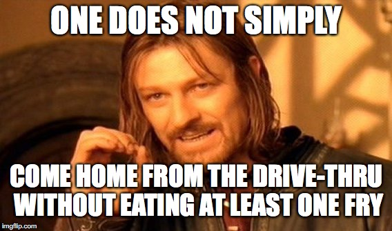 One Does Not Simply Meme | ONE DOES NOT SIMPLY COME HOME FROM THE DRIVE-THRU WITHOUT EATING AT LEAST ONE FRY | image tagged in memes,one does not simply | made w/ Imgflip meme maker