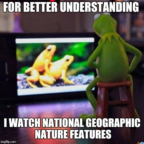FOR BETTER UNDERSTANDING I WATCH NATIONAL GEOGRAPHIC NATURE FEATURES | made w/ Imgflip meme maker