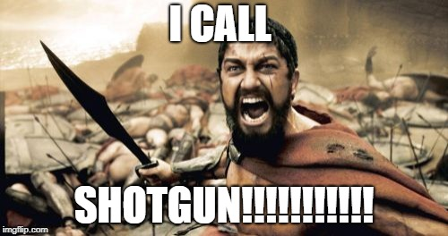 Sparta Leonidas | I CALL SHOTGUN!!!!!!!!!!! | image tagged in memes,sparta leonidas | made w/ Imgflip meme maker