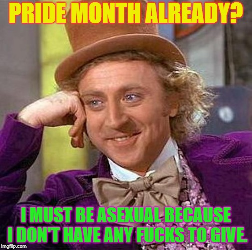 Asexuals don't go to the Pride Parade...we stay home and watch it on TV. | PRIDE MONTH ALREADY? I MUST BE ASEXUAL BECAUSE I DON'T HAVE ANY F**KS TO GIVE. | image tagged in memes,creepy condescending wonka,pride month,pride,gay pride | made w/ Imgflip meme maker