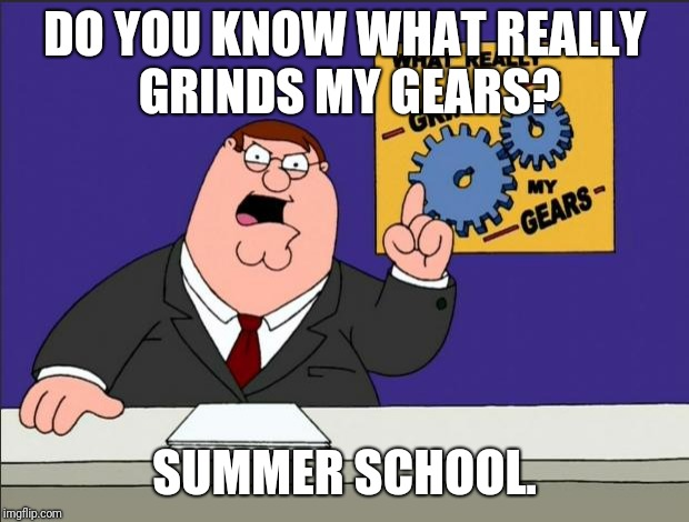 Peter Griffin - Grind My Gears | DO YOU KNOW WHAT REALLY GRINDS MY GEARS? SUMMER SCHOOL. | image tagged in peter griffin - grind my gears | made w/ Imgflip meme maker