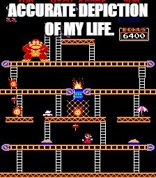 ACCURATE DEPICTION OF MY LIFE. | image tagged in donkey kong | made w/ Imgflip meme maker