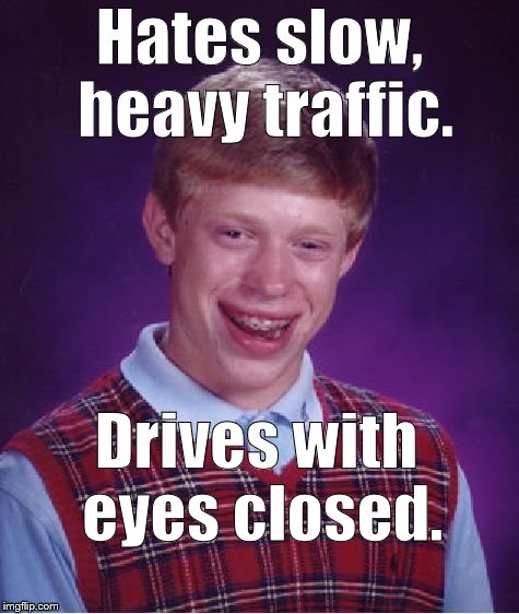 Is Bad Luck Brian responsible for slow, heavy traffic? Is driving with eyes closed any worse than driving with head up your a$s? | Hates slow, heavy traffic. Drives with eyes closed. | image tagged in bad luck brian,slow heavy traffic,traffic jams don't just happen,yes i'm talking to you,don't try to deny it,douglie | made w/ Imgflip meme maker