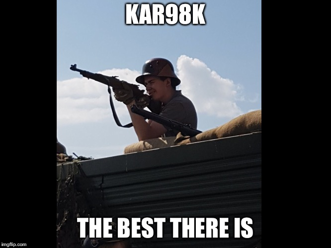 Re-enactment of WW2  | KAR98K THE BEST THERE IS | image tagged in german soldier re-enacting | made w/ Imgflip meme maker