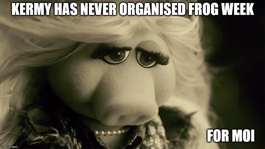 Frog-weak | KERMY HAS NEVER ORGANISED FROG WEEK FOR MOI | image tagged in frog week,kermit,miss piggy,sad,still a better love story than twilight | made w/ Imgflip meme maker