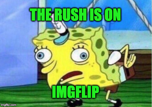 Mocking Spongebob Meme | THE RUSH IS ON IMGFLIP | image tagged in memes,mocking spongebob | made w/ Imgflip meme maker