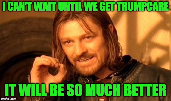 One Does Not Simply Meme | I CAN'T WAIT UNTIL WE GET TRUMPCARE IT WILL BE SO MUCH BETTER | image tagged in memes,one does not simply | made w/ Imgflip meme maker