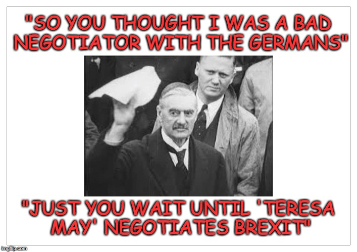 "Conservatives......Fucking useless negotiators throughout history. | ""SO YOU THOUGHT I WAS A BAD NEGOTIATOR WITH THE GERMANS"" ""JUST YOU WAIT UNTIL 'TERESA MAY' NEGOTIATES BREXIT"" 