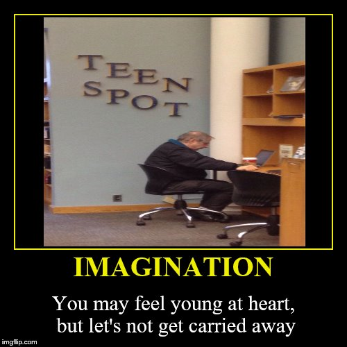 Teen Spot | IMAGINATION | You may feel young at heart, but let's not get carried away | image tagged in funny,demotivationals,imagination,teen spot | made w/ Imgflip demotivational maker