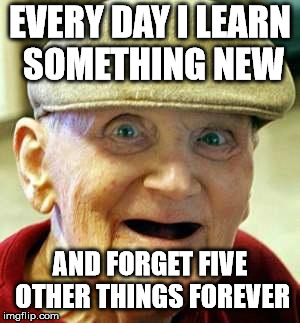 Angry old man | EVERY DAY I LEARN SOMETHING NEW AND FORGET FIVE OTHER THINGS FOREVER | image tagged in angry old man | made w/ Imgflip meme maker
