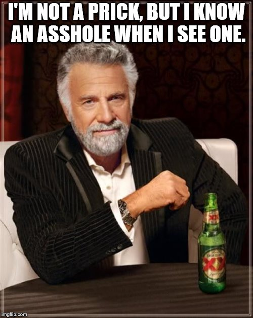 The Most Interesting Man In The World Meme | I'M NOT A PRICK, BUT I KNOW AN ASSHOLE WHEN I SEE ONE. | image tagged in memes,the most interesting man in the world | made w/ Imgflip meme maker