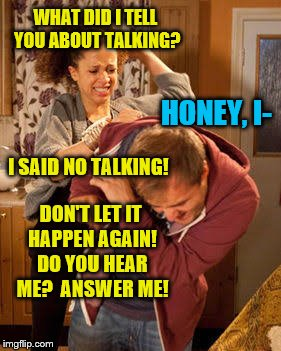 WHAT DID I TELL YOU ABOUT TALKING? DON'T LET IT HAPPEN AGAIN! DO YOU HEAR ME?  ANSWER ME! HONEY, I- I SAID NO TALKING! | made w/ Imgflip meme maker