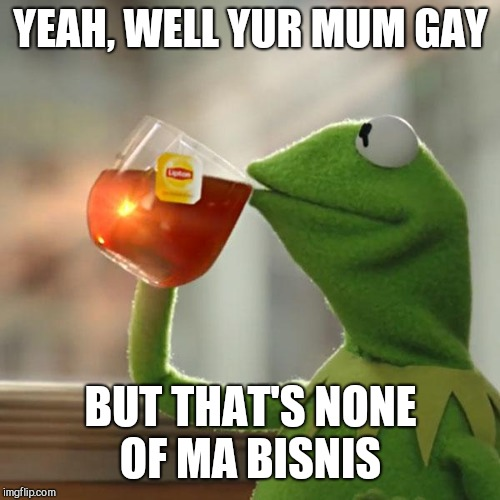 But Thats None Of My Business Meme | YEAH, WELL YUR MUM GAY BUT THAT'S NONE OF MA BISNIS | image tagged in memes,but thats none of my business,kermit the frog | made w/ Imgflip meme maker