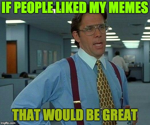 That Would Be Great Meme | IF PEOPLE LIKED MY MEMES THAT WOULD BE GREAT | image tagged in memes,that would be great | made w/ Imgflip meme maker