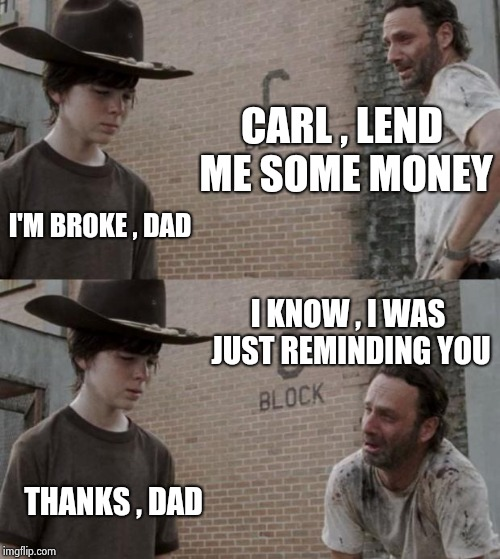 True friends won't let you forget stuff | CARL , LEND ME SOME MONEY I'M BROKE , DAD I KNOW , I WAS JUST REMINDING YOU THANKS , DAD | image tagged in memes,rick and carl,broke,money man,nothing | made w/ Imgflip meme maker