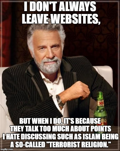 Goodbye imgflip | I DON'T ALWAYS LEAVE WEBSITES, BUT WHEN I DO, IT'S BECAUSE THEY TALK TOO MUCH ABOUT POINTS I HATE DISCUSSING SUCH AS ISLAM BEING A SO-CALLED | image tagged in memes,the most interesting man in the world,islam,politics,goodbye imgflip,end of alexherobrine45 | made w/ Imgflip meme maker