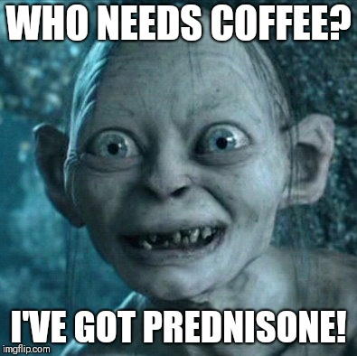 Gollum Meme | WHO NEEDS COFFEE? I'VE GOT PREDNISONE! | image tagged in memes,gollum | made w/ Imgflip meme maker