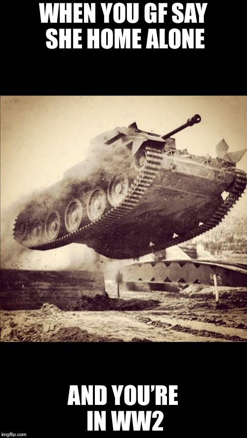Weeeee | WHEN YOU GF SAY SHE HOME ALONE AND YOU'RE IN WW2 | image tagged in tanks away,girlfriend,home alone,memes | made w/ Imgflip meme maker