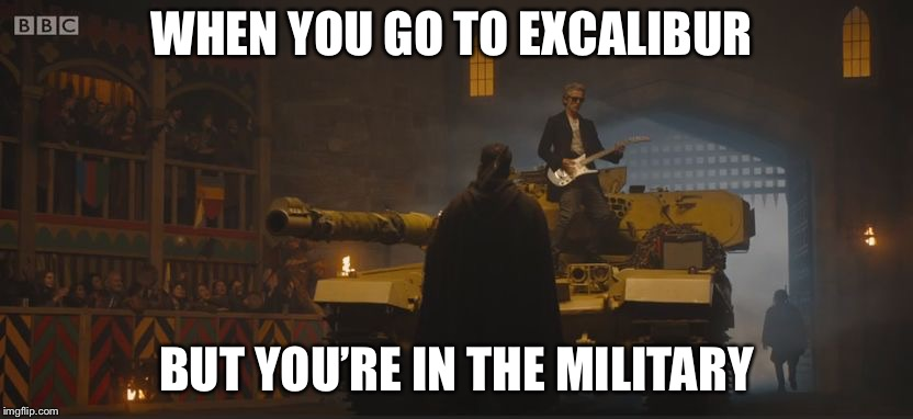 Apparently I at Las Vegas lol | WHEN YOU GO TO EXCALIBUR BUT YOU'RE IN THE MILITARY | image tagged in doctor who tank,excalibur,military,memes | made w/ Imgflip meme maker