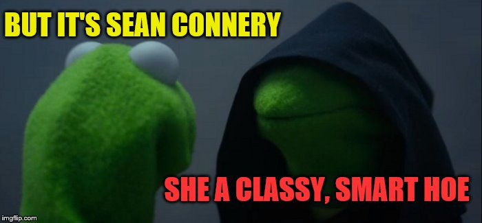 Evil Kermit Meme | BUT IT'S SEAN CONNERY SHE A CLASSY, SMART HOE | image tagged in memes,evil kermit | made w/ Imgflip meme maker