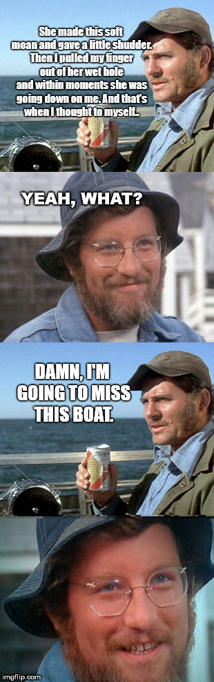 Quint's tragic sea tale | She made this soft moan and gave a little shudder. Then I pulled my finger out of her wet hole and within moments she was going down on me.  | image tagged in quint's tragic sea tale,jaws | made w/ Imgflip meme maker