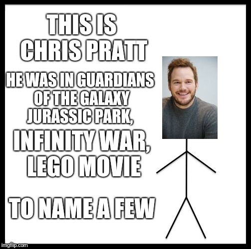 Be Like Bill Meme | THIS IS CHRIS PRATT HE WAS IN GUARDIANS OF THE GALAXY JURASSIC PARK, INFINITY WAR, LEGO MOVIE TO NAME A FEW | image tagged in memes,be like bill | made w/ Imgflip meme maker