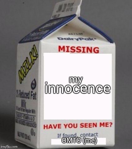 i make too many of these jokes |  my; innocence; OMTO (me) | image tagged in milk carton,dead inside,kill me,help me | made w/ Imgflip meme maker