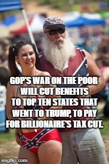 GOP'S WAR ON THE POOR WILL CUT BENEFITS TO TOP TEN STATES THAT WENT TO TRUMP, TO PAY FOR BILLIONAIRE'S TAX CUT. | image tagged in redneck and daughter | made w/ Imgflip meme maker