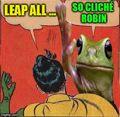 Frog Slapping Robin | LEAP ALL ... SO CLICHÉ ROBIN | image tagged in frog slapping robin | made w/ Imgflip meme maker