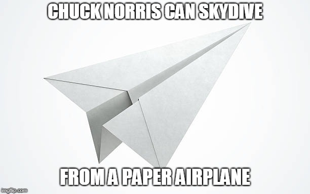 Chuck Norris paper airplane | CHUCK NORRIS CAN SKYDIVE FROM A PAPER AIRPLANE | image tagged in paper airplane,chuck norris,memes,skydiving | made w/ Imgflip meme maker