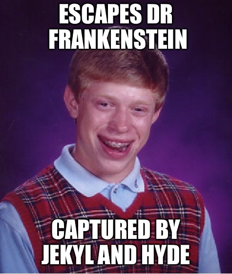 Bad Luck Brian Meme | ESCAPES DR FRANKENSTEIN CAPTURED BY JEKYL AND HYDE | image tagged in memes,bad luck brian | made w/ Imgflip meme maker