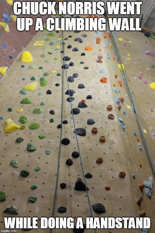 Chuck Norris climbing wall | CHUCK NORRIS WENT UP A CLIMBING WALL WHILE DOING A HANDSTAND | image tagged in chuck norris,memes,rock climbing | made w/ Imgflip meme maker