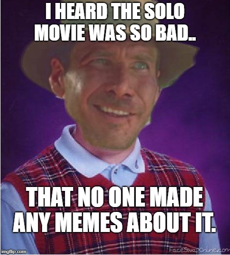 Bad News Indy... | I HEARD THE SOLO MOVIE WAS SO BAD.. THAT NO ONE MADE ANY MEMES ABOUT IT. | image tagged in solo,bad luck brian,harrison ford,star wars,indiana jones | made w/ Imgflip meme maker
