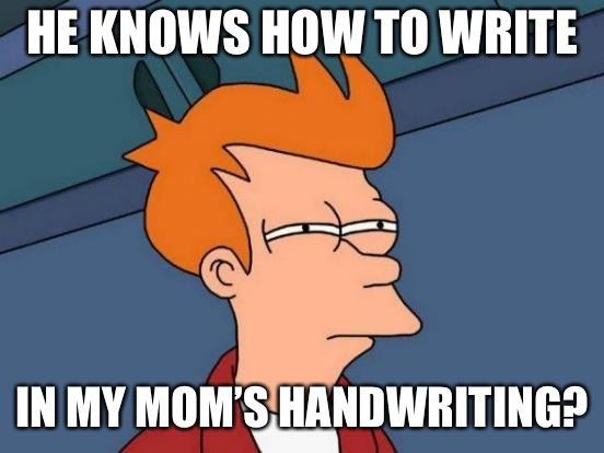 Futurama Fry Meme | HE KNOWS HOW TO WRITE IN MY MOM'S HANDWRITING? | image tagged in memes,futurama fry | made w/ Imgflip meme maker