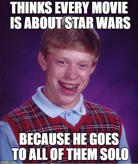 In his defense, he always asks a date to go with him.. but his mom always says no..  | THINKS EVERY MOVIE IS ABOUT STAR WARS BECAUSE HE GOES TO ALL OF THEM SOLO | image tagged in memes,bad luck brian,solo,disney,star wars | made w/ Imgflip meme maker
