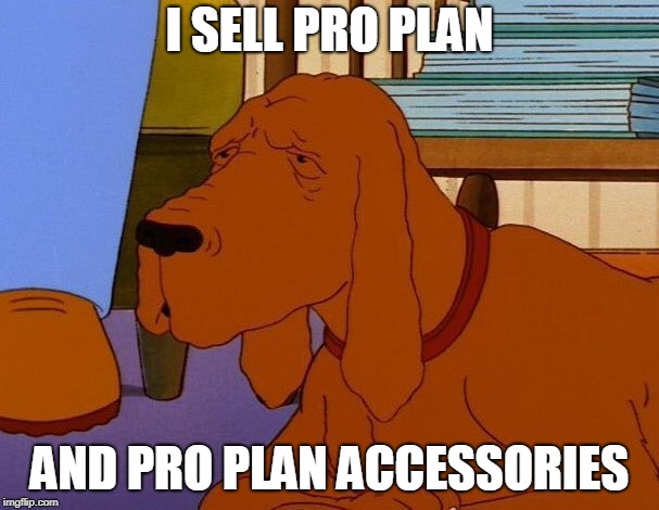 I SELL PRO PLAN AND PRO PLAN ACCESSORIES | image tagged in king of the hill | made w/ Imgflip meme maker