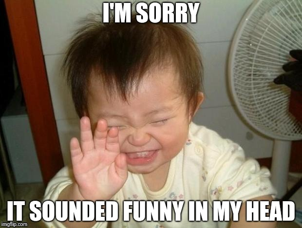 Happy Baby | I'M SORRY IT SOUNDED FUNNY IN MY HEAD | image tagged in happy baby | made w/ Imgflip meme maker