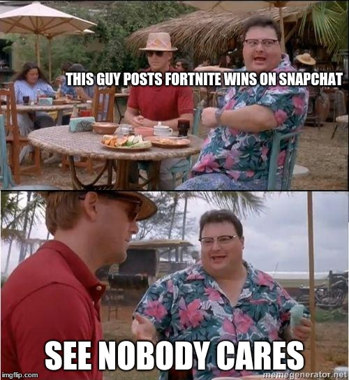 See? No one cares | THIS GUY POSTS FORTNITE WINS ON SNAPCHAT SEE NOBODY CARES | image tagged in see no one cares | made w/ Imgflip meme maker