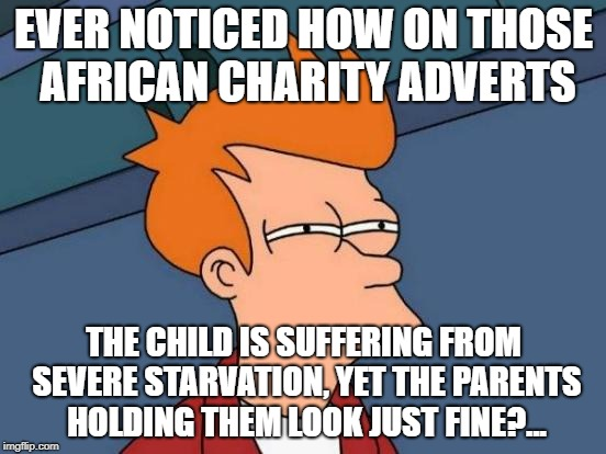 Futurama Fry Meme | EVER NOTICED HOW ON THOSE AFRICAN CHARITY ADVERTS THE CHILD IS SUFFERING FROM SEVERE STARVATION, YET THE PARENTS HOLDING THEM LOOK JUST FINE | image tagged in memes,futurama fry | made w/ Imgflip meme maker