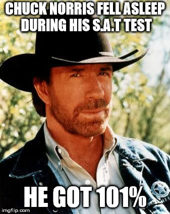 Chuck Norris Meme | CHUCK NORRIS FELL ASLEEP DURING HIS S.A.T TEST HE GOT 101% | image tagged in memes,chuck norris | made w/ Imgflip meme maker