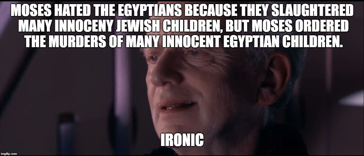 Palpatine Ironic  | MOSES HATED THE EGYPTIANS BECAUSE THEY SLAUGHTERED MANY INNOCENY JEWISH CHILDREN, BUT MOSES ORDERED THE MURDERS OF MANY INNOCENT EGYPTIAN CH | image tagged in palpatine ironic,memes,moses | made w/ Imgflip meme maker