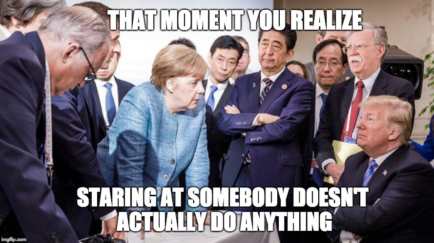 Staring Doesn't Do Anything | THAT MOMENT YOU REALIZE STARING AT SOMEBODY DOESN'T ACTUALLY DO ANYTHING | image tagged in donald trump,trump,merkel,angela merkel | made w/ Imgflip meme maker