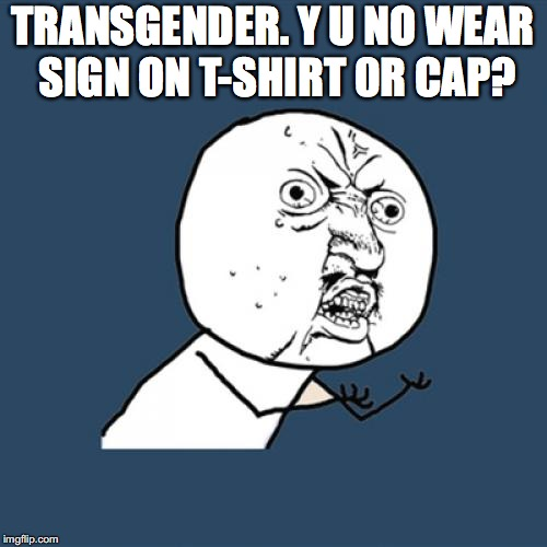 Y U No Meme | TRANSGENDER. Y U NO WEAR SIGN ON T-SHIRT 0R CAP? | image tagged in memes,y u no | made w/ Imgflip meme maker