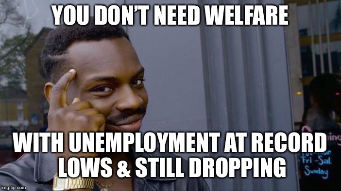 Roll Safe Think About It Meme | YOU DON'T NEED WELFARE WITH UNEMPLOYMENT AT RECORD LOWS & STILL DROPPING | image tagged in memes,roll safe think about it | made w/ Imgflip meme maker