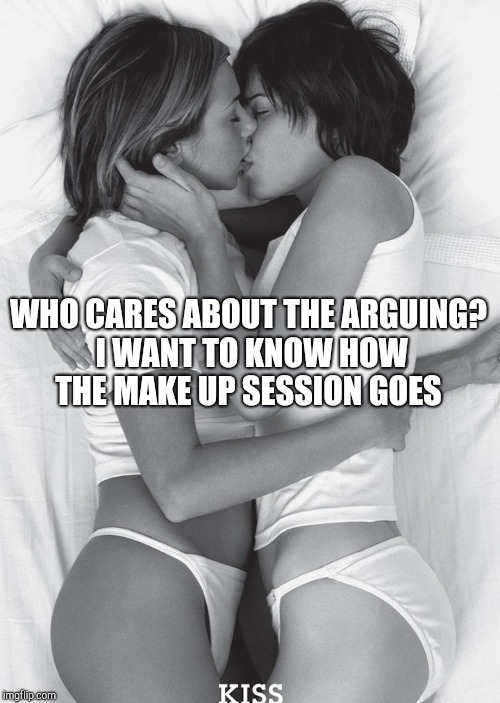 WHO CARES ABOUT THE ARGUING? I WANT TO KNOW HOW THE MAKE UP SESSION GOES | made w/ Imgflip meme maker