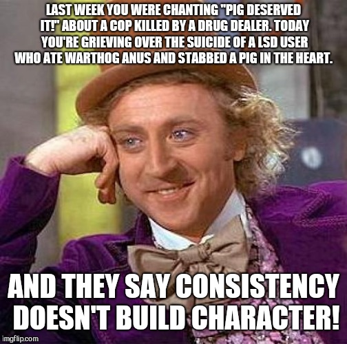 "Creepy Condescending Wonka Meme | LAST WEEK YOU WERE CHANTING ""PIG DESERVED IT!"" ABOUT A COP KILLED BY A DRUG DEALER. TODAY YOU'RE GRIEVING OVER THE SUICIDE OF A LSD USER WHO 