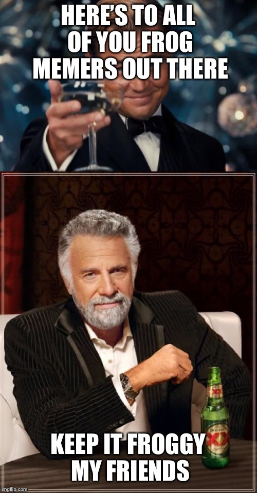Frog Week  | HERE'S TO ALL OF YOU FROG MEMERS OUT THERE KEEP IT FROGGY MY FRIENDS | image tagged in frog week,the most interesting man in the world,cheers | made w/ Imgflip meme maker