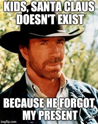 Chuck Norris | KIDS, SANTA CLAUS DOESN'T EXIST BECAUSE HE FORGOT MY PRESENT | image tagged in memes,chuck norris | made w/ Imgflip meme maker